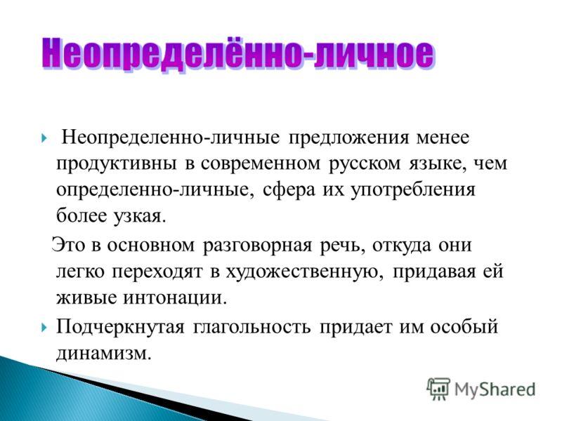 Неопределенно-личные предложения менее продуктивны в современном русском языке, чем определенно-личные, сфера их употребления более узкая. Это в основном разговорная речь, откуда они легко переходят в художественную, придавая ей живые интонации. Подч