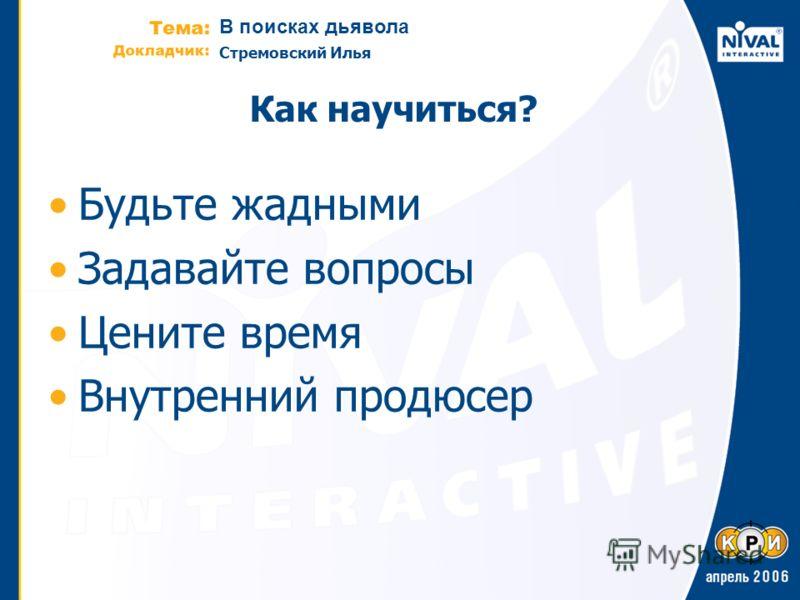 В поисках дьявола Стремовский Илья Как научиться? Будьте жадными Задавайте вопросы Цените время Внутренний продюсер