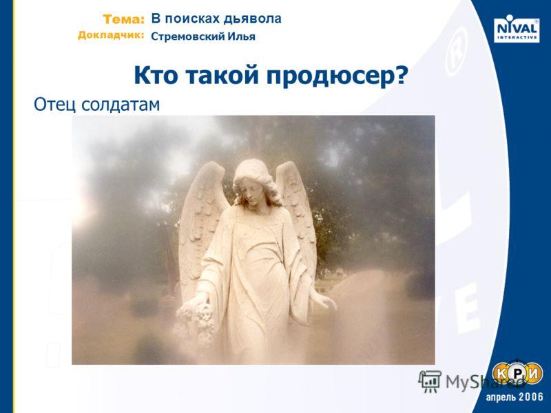 В поисках дьявола Стремовский Илья Кто такой продюсер? Отец солдатам