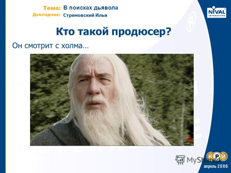 В поисках дьявола Стремовский Илья Кто такой продюсер? Он смотрит с холма…