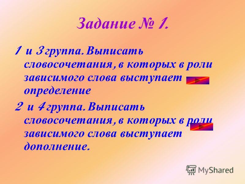 Задание 1. 1 и 3 группа. Выписать словосочетания, в которых в роли зависимого слова выступает определение 2 и 4 группа. Выписать словосочетания, в которых в роли зависимого слова выступает дополнение.