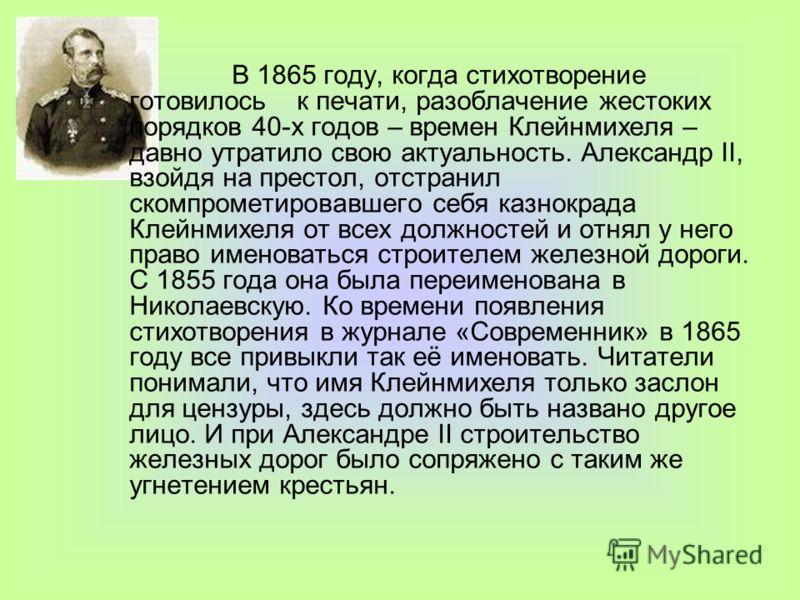 В 1865 году, когда стихотворение готовилось к печати, разоблачение жестоких порядков 40-х годов – времен Клейнмихеля – давно утратило свою актуальность. Александр II, взойдя на престол, отстранил скомпрометировавшего себя казнокрада Клейнмихеля от вс