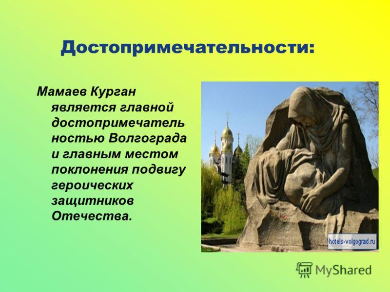 Достопримечательности: Мамаев Курган является главной достопримечатель ностью Волгограда и главным местом поклонения подвигу героических защитников Отечества.