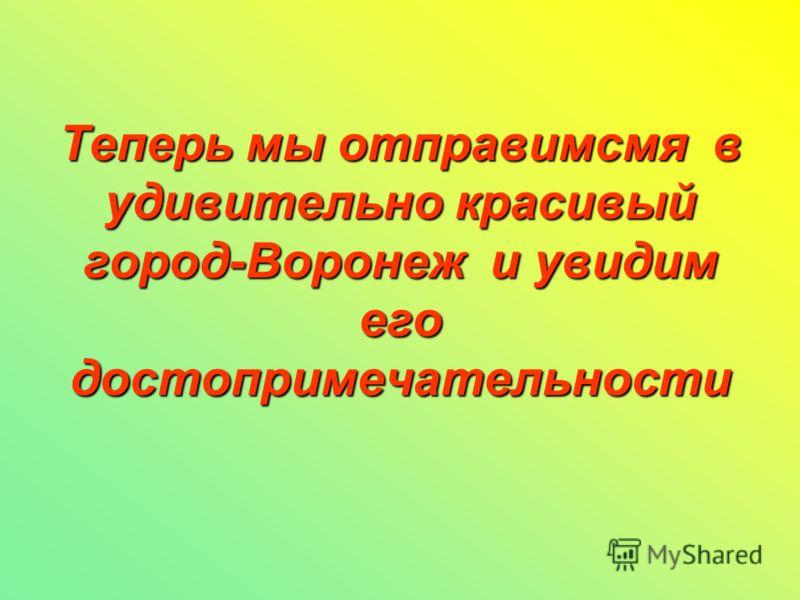 Теперь мы отправимсмя в удивительно красивый город-Воронеж и увидим его достопримечательности
