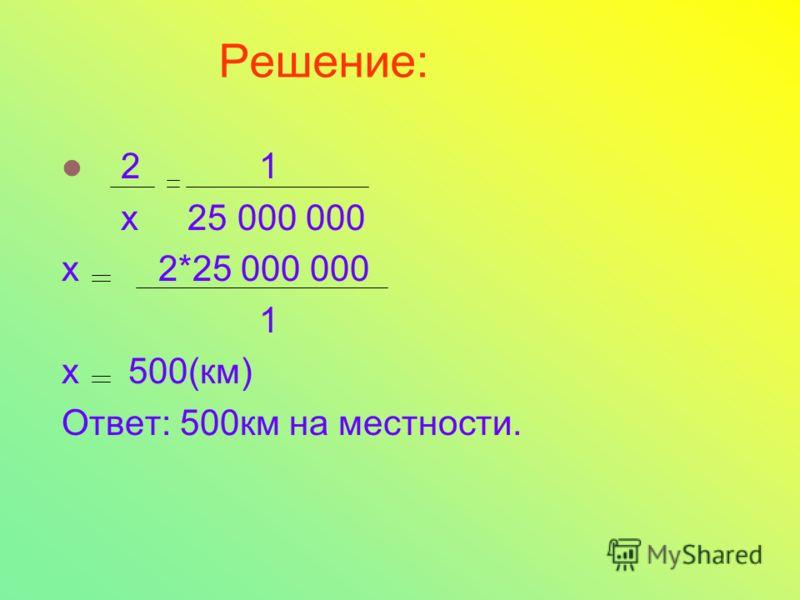 Решение: 2 1 х 25 000 000 х 2*25 000 000 1 х 500(км) Ответ: 500км на местности.