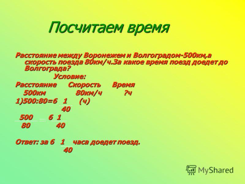 Посчитаем время Расстояние между Воронежем и Волгоградом-500км,а скорость поезда 80км/ч.За какое время поезд доедет до Волгограда? Условие: Расстояние Скорость Время 500км 80км/ч ?ч 1)500:80=6 1 (ч) 40 500 6 1 80 40 Ответ: за 6 1 часа доедет поезд. 4