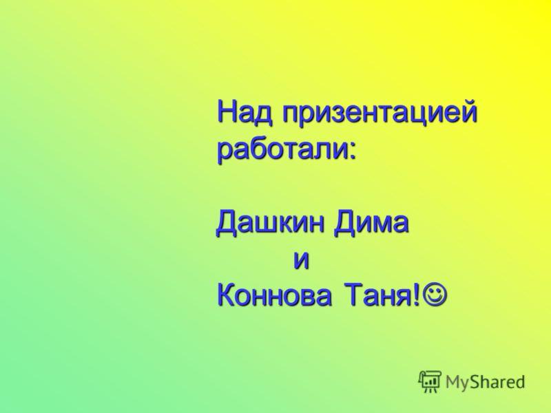 Над призентацией работали: Дашкин Дима и Коннова Таня!