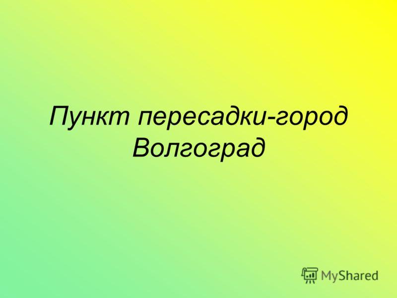 Пункт пересадки-город Волгоград