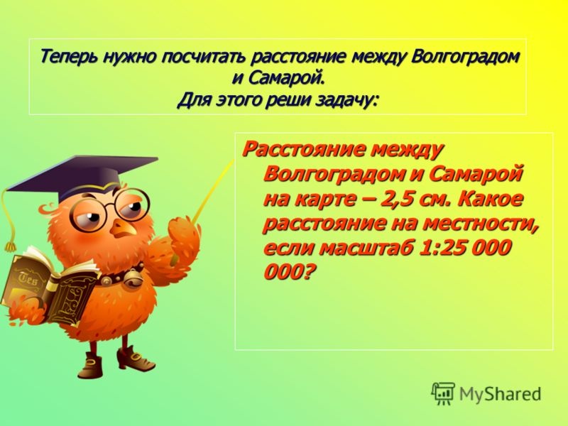 Теперь нужно посчитать расстояние между Волгоградом и Самарой. Для этого реши задачу: Расстояние между Волгоградом и Самарой на карте – 2,5 см. Какое расстояние на местности, если масштаб 1:25 000 000?