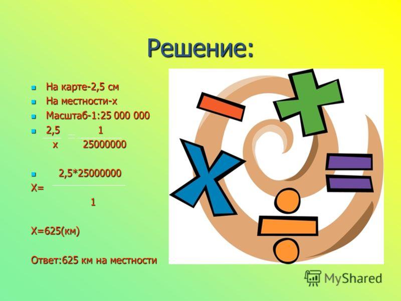 Решение: На карте-2,5 см На местности-х Масштаб-1:25 000 000 2,5 1 х 25000000 2,5*25000000 Х= 1 Х=625(км) Ответ:625 км на местности
