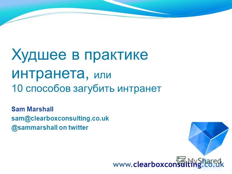 Худшее в практике интранета, или 10 способов загубить интранет Sam Marshall sam@clearboxconsulting.co.uk @sammarshall on twitter www.clearboxconsulting.co.uk