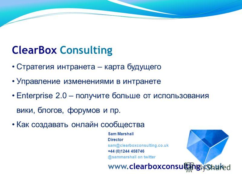 Sam Marshall Director sam@clearboxconsulting.co.uk +44 (0)1244 458746 @sammarshall on twitter www.clearboxconsulting.co.uk ClearBox Consulting Стратегия интранета – карта будущего Управление изменениями в интранете Enterprise 2.0 – получите больше от