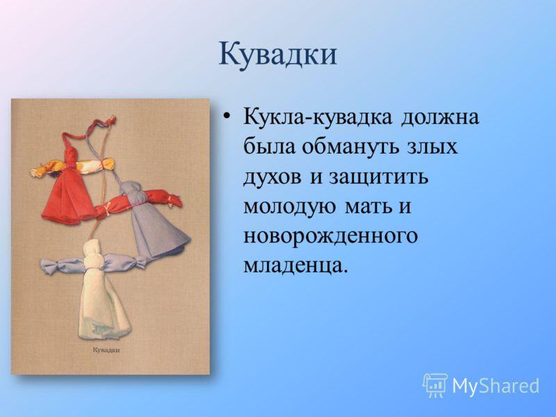 Кувадки Кукла-кувадка должна была обмануть злых духов и защитить молодую мать и новорожденного младенца.