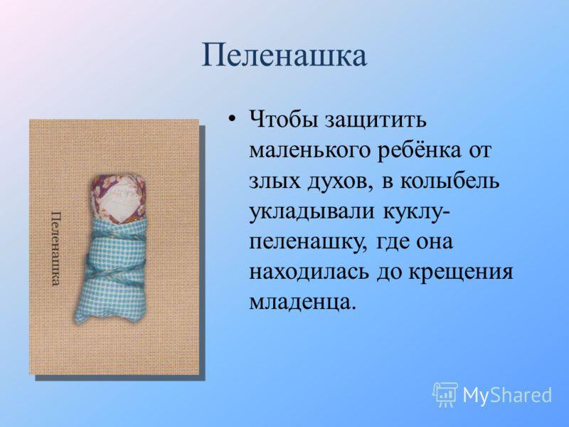 Пеленашка Чтобы защитить маленького ребёнка от злых духов, в колыбель укладывали куклу- пеленашку, где она находилась до крещения младенца.