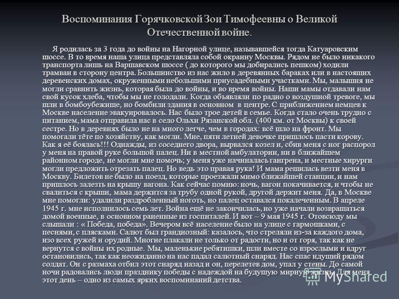 Воспоминания Горячковской Зои Тимофеевны о Великой Отечественной войне. Я родилась за 3 года до войны на Нагорной улице, называвшейся тогда Катуаровским шоссе. В то время наша улица представляла собой окраину Москвы. Рядом не было никакого транспорта