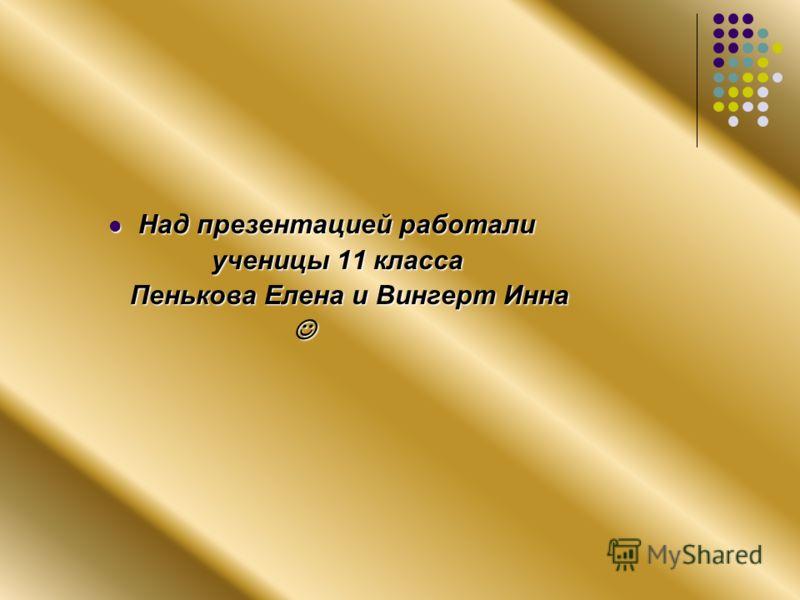 Над презентацией работали ученицы 11 класса Пенькова Елена и Вингерт Инна