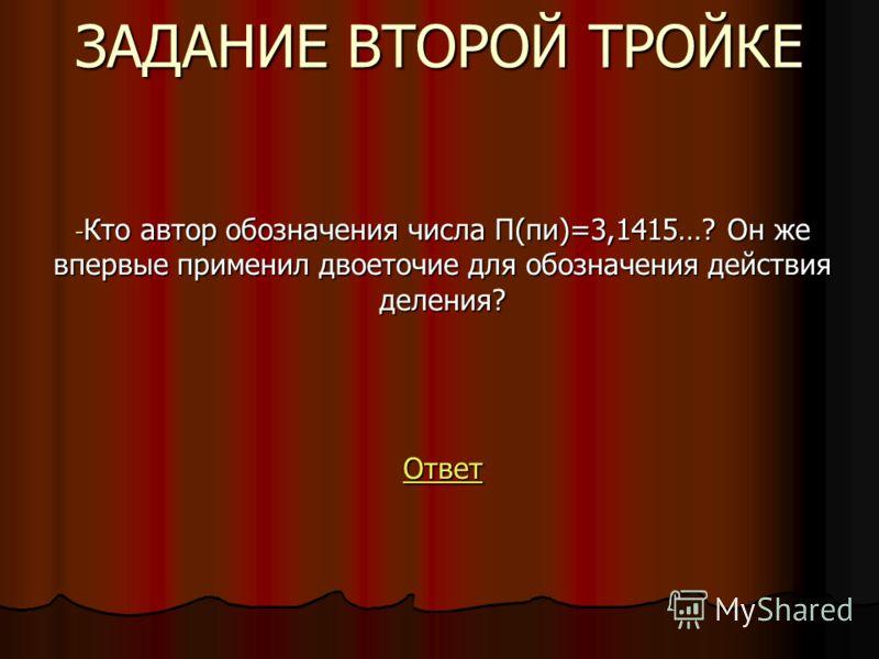 ЗАДАНИЕ ВТОРОЙ ТРОЙКЕ - Кто автор обозначения числа П(пи)=3,1415…? Он же впервые применил двоеточие для обозначения действия деления? Ответ