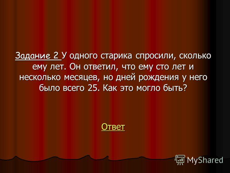 Задание 2 У одного старика спросили, сколько ему лет. Он ответил, что ему сто лет и несколько месяцев, но дней рождения у него было всего 25. Как это могло быть? Ответ