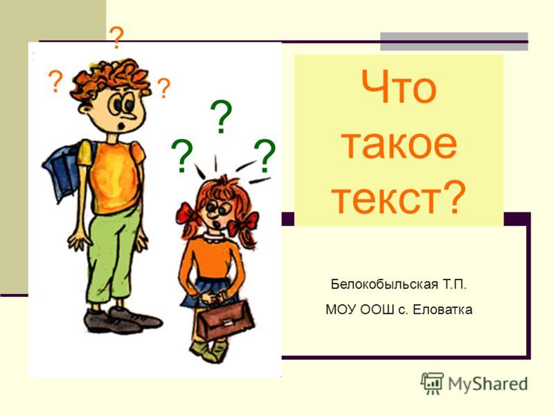 Что такое текст? ? ?? ? ? ? Белокобыльская Т.П. МОУ ООШ с. Еловатка
