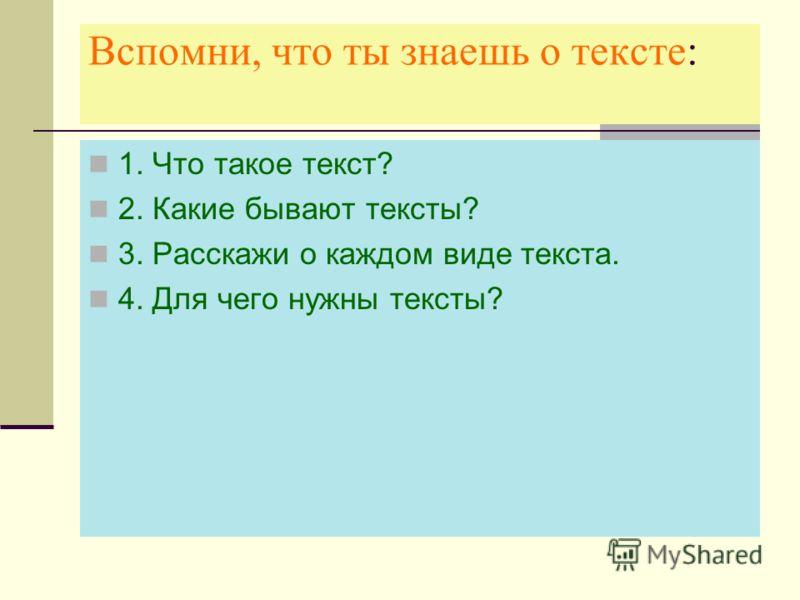 Вспомни, что ты знаешь о тексте: 1. Что такое текст? 2. Какие бывают тексты? 3. Расскажи о каждом виде текста. 4. Для чего нужны тексты?
