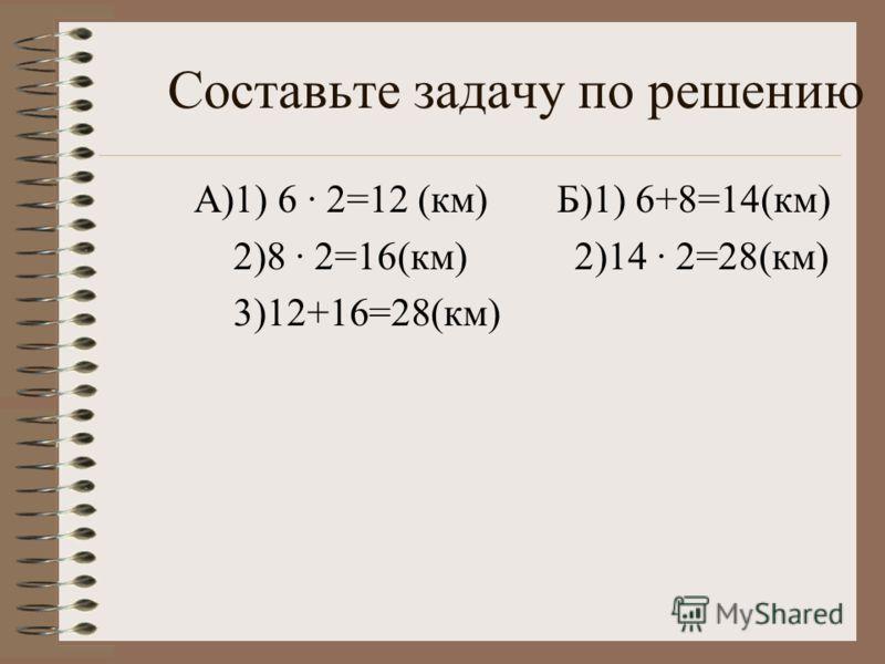 Составьте задачу по решению А)1) 6 2=12 (км) Б)1) 6+8=14(км) 2)8 2=16(км) 2)14 2=28(км) 3)12+16=28(км)
