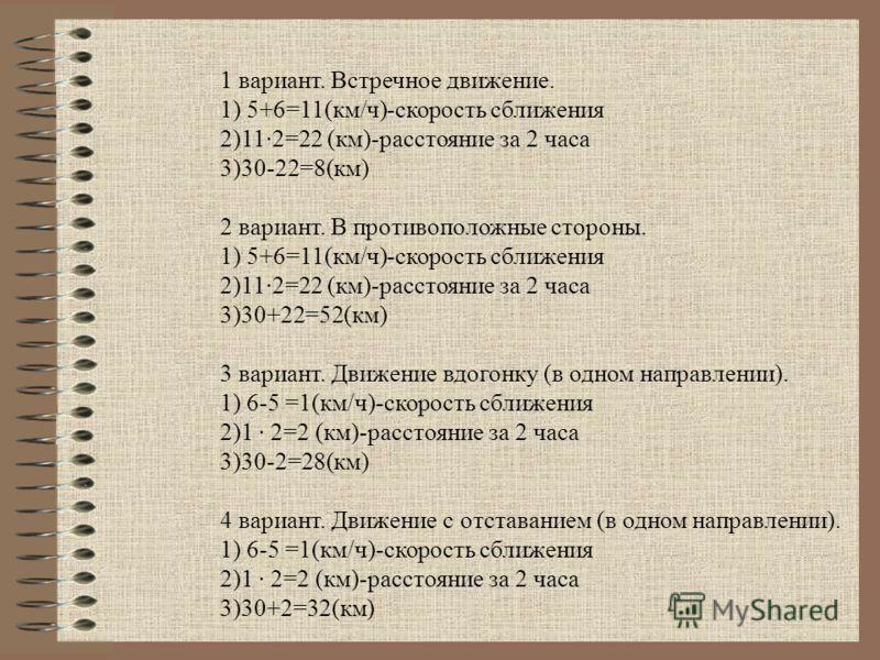1 вариант. Встречное движение. 1) 5+6=11(км/ч)-скорость сближения 2)112=22 (км)-расстояние за 2 часа 3)30-22=8(км) 2 вариант. В противоположные стороны. 1) 5+6=11(км/ч)-скорость сближения 2)112=22 (км)-расстояние за 2 часа 3)30+22=52(км) 3 вариант. Д