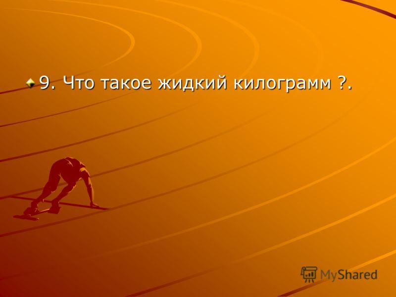 9. Что такое жидкий килограмм ?.