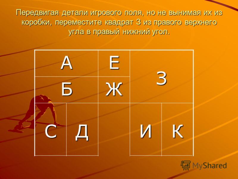 Передвигая детали игрового поля, но не вынимая их из коробки, переместите квадрат З из правого верхнего угла в правый нижний угол. АЕЗ БЖ СДИК