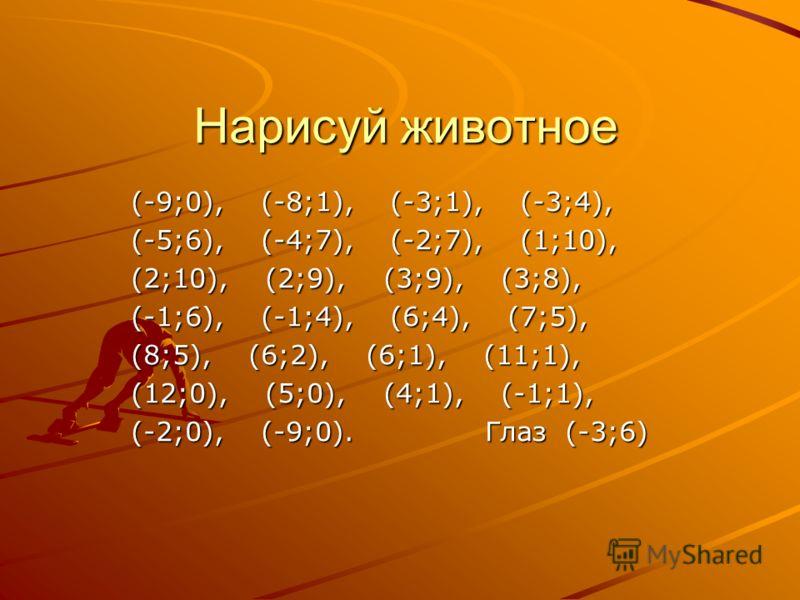 Нарисуй животное (-9;0), (-8;1), (-3;1), (-3;4), (-5;6), (-4;7), (-2;7), (1;10), (2;10), (2;9), (3;9), (3;8), (-1;6), (-1;4), (6;4), (7;5), (8;5), (6;2), (6;1), (11;1), (12;0), (5;0), (4;1), (-1;1), (-2;0), (-9;0). Глаз (-3;6)