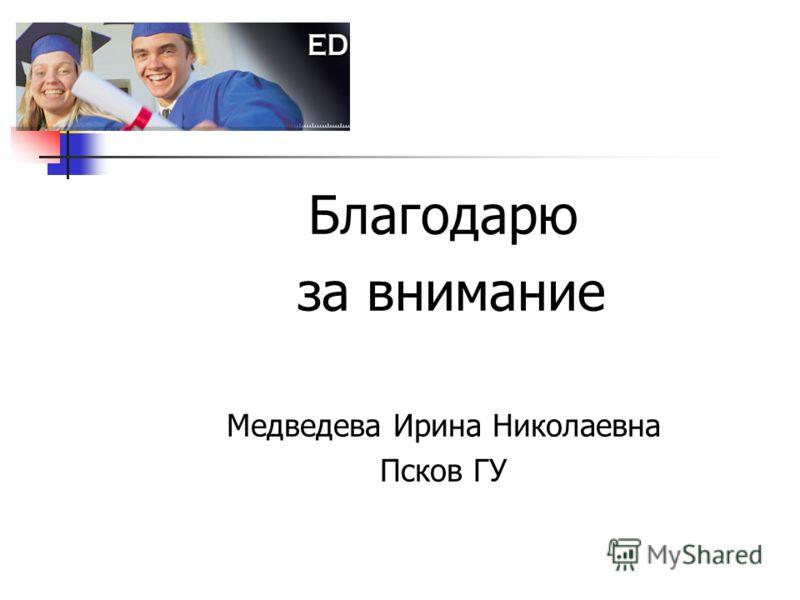 Благодарю за внимание Медведева Ирина Николаевна Псков ГУ