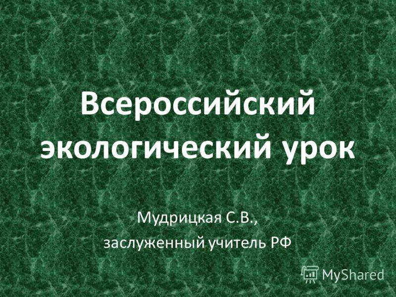 Всероссийский экологический урок Мудрицкая С.В., заслуженный учитель РФ