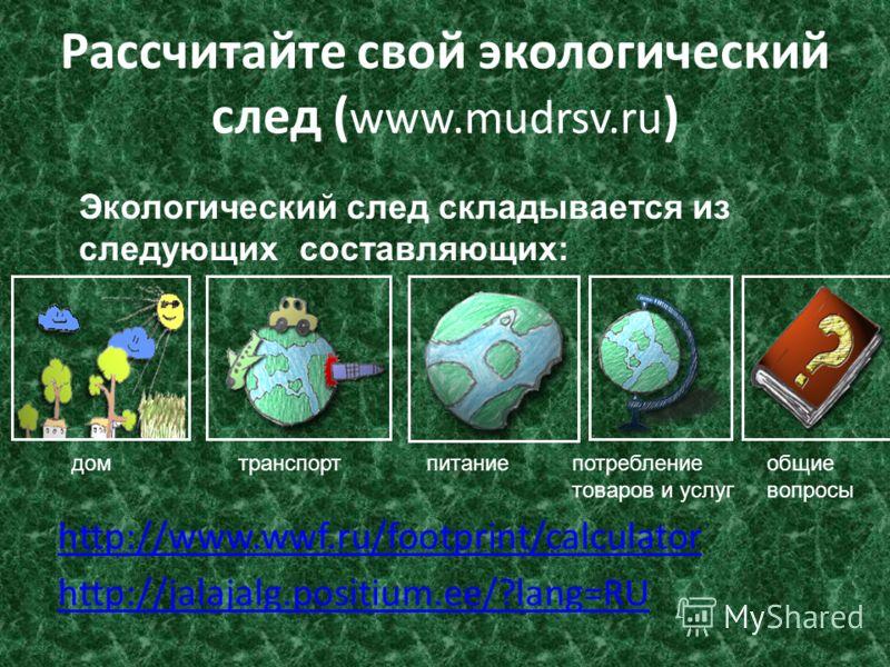 Рассчитайте свой экологический след ( www.mudrsv.ru ) http://www.wwf.ru/footprint/calculator http://jalajalg.positium.ee/?lang=RU Экологический след складывается из следующих составляющих: домтранспортпитаниепотребление товаров и услуг общие вопросы