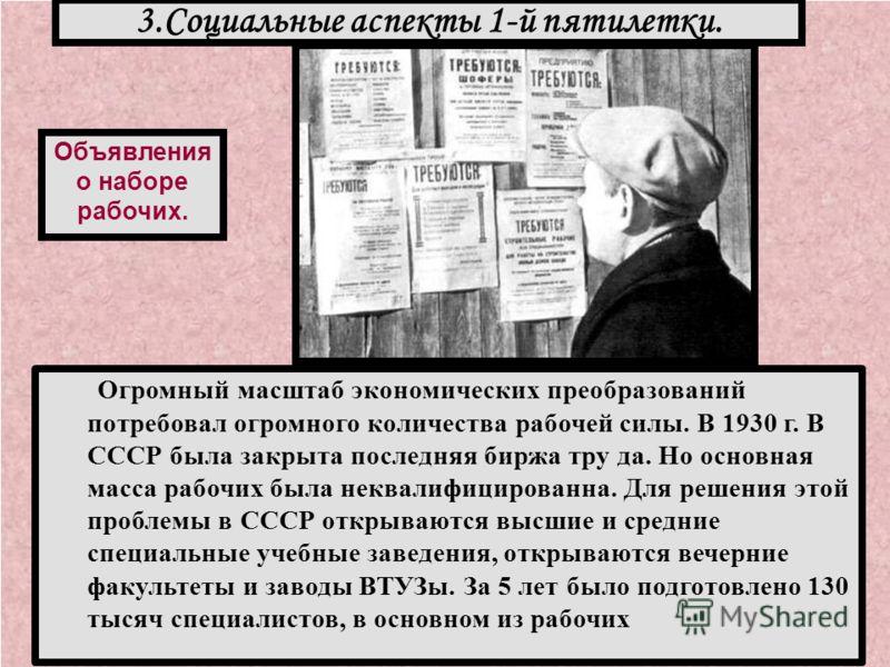 Огромный масштаб экономических преобразований потребовал огромного количества рабочей силы. В 1930 г. В СССР была закрыта последняя биржа тру да. Но основная масса рабочих была неквалифицированна. Для решения этой проблемы в СССР открываются высшие и