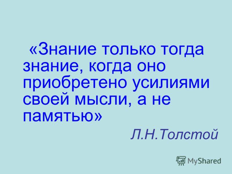 «Знание только тогда знание, когда оно приобретено усилиями своей мысли, а не памятью» Л.Н.Толстой