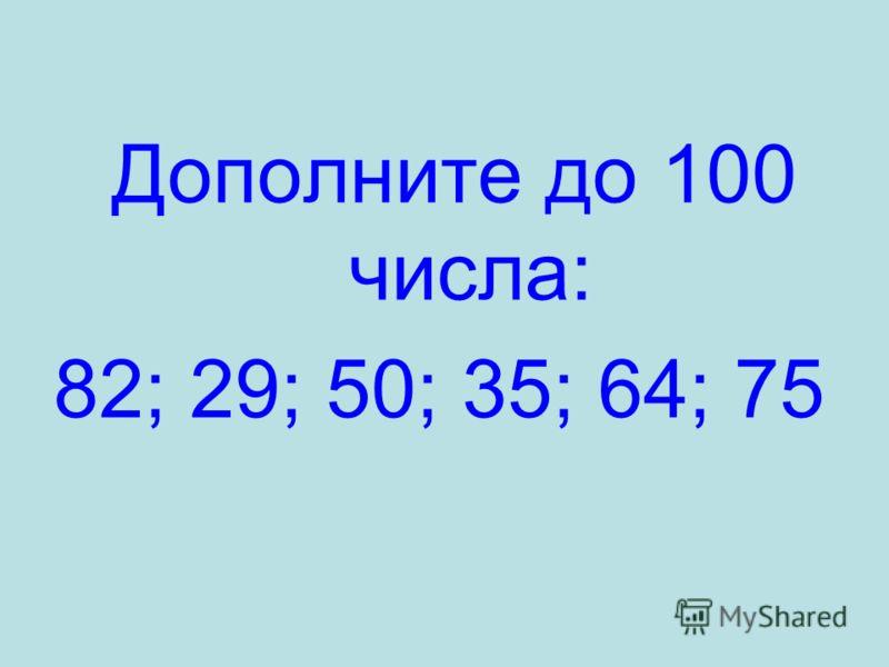 Дополните до 100 числа: 82; 29; 50; 35; 64; 75