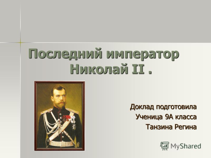 Последний император Николай II. Доклад подготовила Ученица 9А класса Танзина Регина