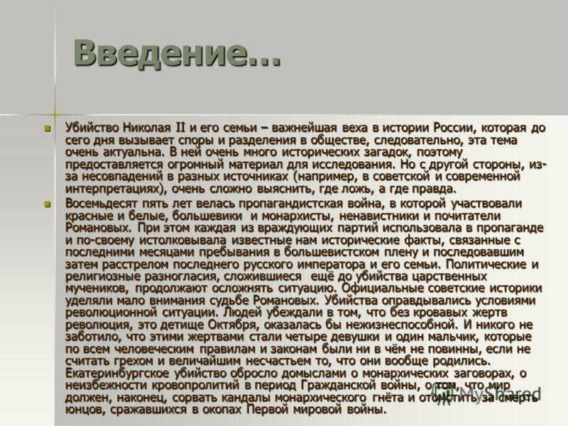 Введение… Убийство Николая II и его семьи – важнейшая веха в истории России, которая до сего дня вызывает споры и разделения в обществе, следовательно, эта тема очень актуальна. В ней очень много исторических загадок, поэтому предоставляется огромный
