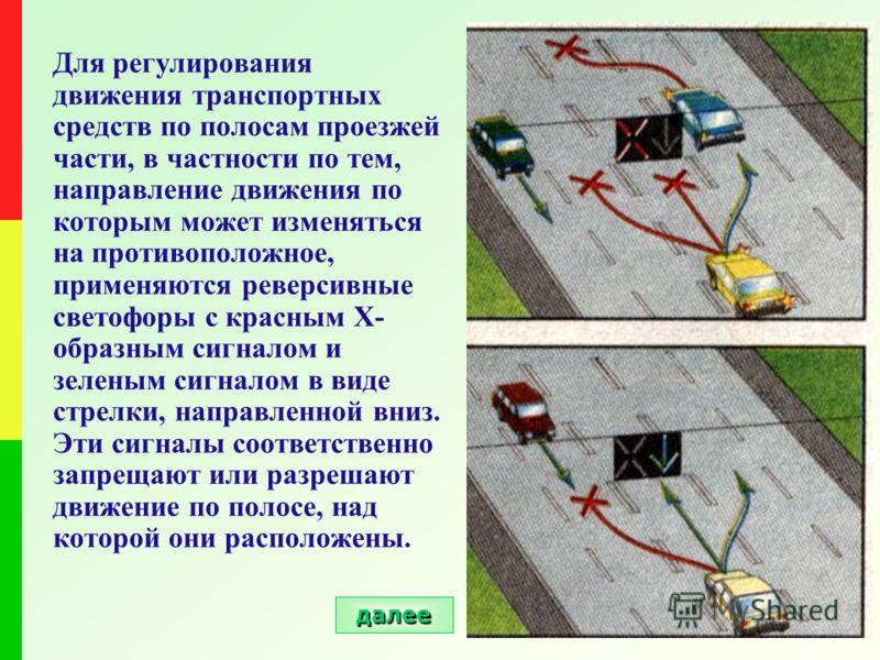 Для регулирования движения транспортных средств по полосам проезжей части, в частности по тем, направление движения по которым может изменяться на противоположное, применяются реверсивные светофоры с красным Х- образным сигналом и зеленым сигналом в