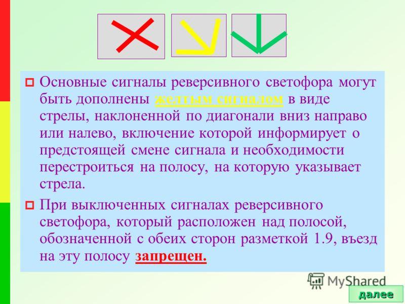 Основные сигналы реверсивного светофора могут быть дополнены желтым сигналом в виде стрелы, наклоненной по диагонали вниз направо или налево, включение которой информирует о предстоящей смене сигнала и необходимости перестроиться на полосу, на котору