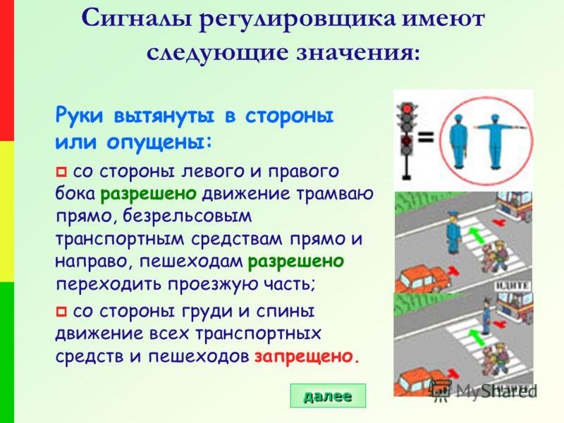 Сигналы регулировщика имеют следующие значения : Руки вытянуты в стороны или опущены: со стороны левого и правого бока разрешено движение трамваю прямо, безрельсовым транспортным средствам прямо и направо, пешеходам разрешено переходить проезжую част