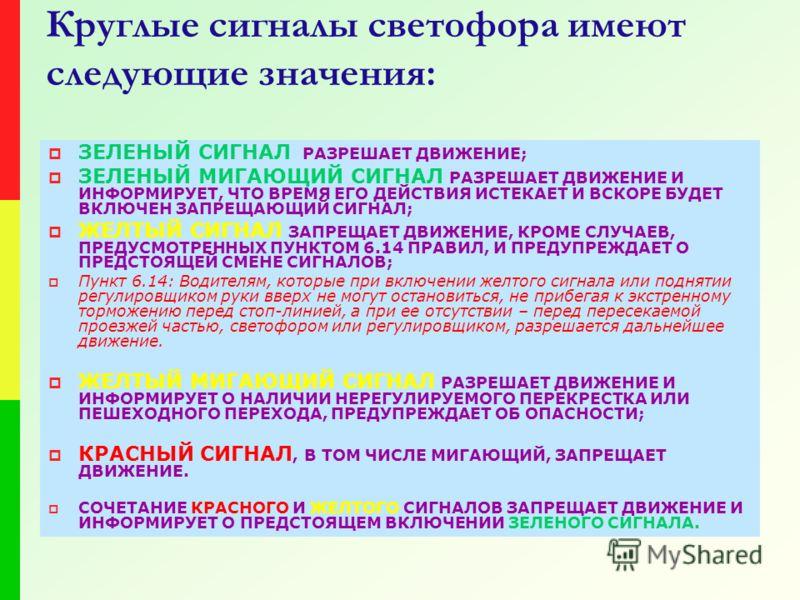 Круглые сигналы светофора имеют следующие значения: ЗЕЛЕНЫЙ СИГНАЛ РАЗРЕШАЕТ ДВИЖЕНИЕ; ЗЕЛЕНЫЙ МИГАЮЩИЙ СИГНАЛ РАЗРЕШАЕТ ДВИЖЕНИЕ И ИНФОРМИРУЕТ, ЧТО ВРЕМЯ ЕГО ДЕЙСТВИЯ ИСТЕКАЕТ И ВСКОРЕ БУДЕТ ВКЛЮЧЕН ЗАПРЕЩАЮЩИЙ СИГНАЛ; ЖЕЛТЫЙ СИГНАЛ ЗАПРЕЩАЕТ ДВИЖЕН