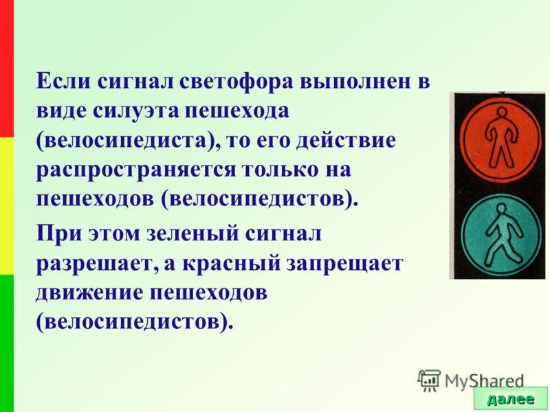 Если сигнал светофора выполнен в виде силуэта пешехода (велосипедиста), то его действие распространяется только на пешеходов (велосипедистов). При этом зеленый сигнал разрешает, а красный запрещает движение пешеходов (велосипедистов). далее