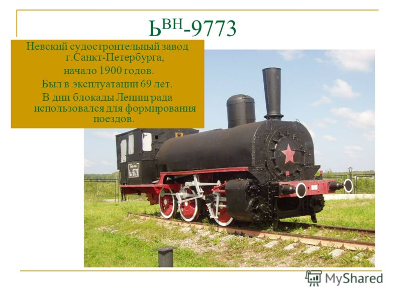 Ь ВН -9773 Невский судостроительный завод г.Санкт-Петербурга, начало 1900 годов. Был в эксплуатации 69 лет. В дни блокады Ленинграда использовался для формирования поездов.