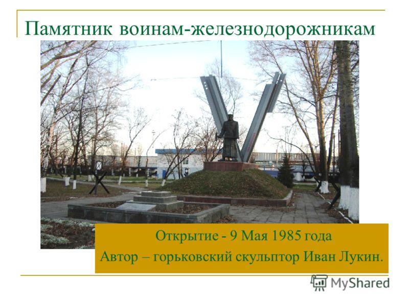 Памятник воинам-железнодорожникам Открытие - 9 Мая 1985 года Автор – горьковский скульптор Иван Лукин.