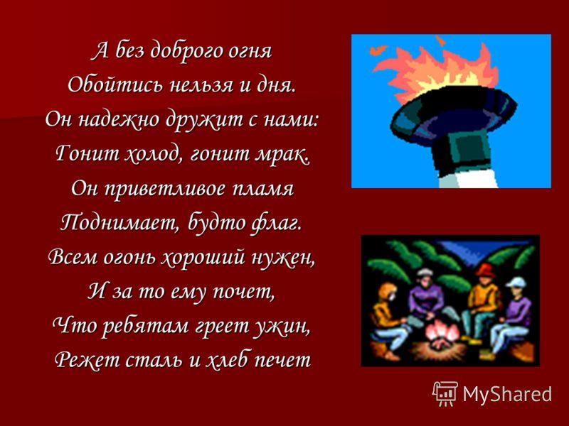 А без доброго огня Обойтись нельзя и дня. Он надежно дружит с нами: Гонит холод, гонит мрак. Он приветливое пламя Поднимает, будто флаг. Всем огонь хороший нужен, И за то ему почет, Что ребятам греет ужин, Режет сталь и хлеб печет