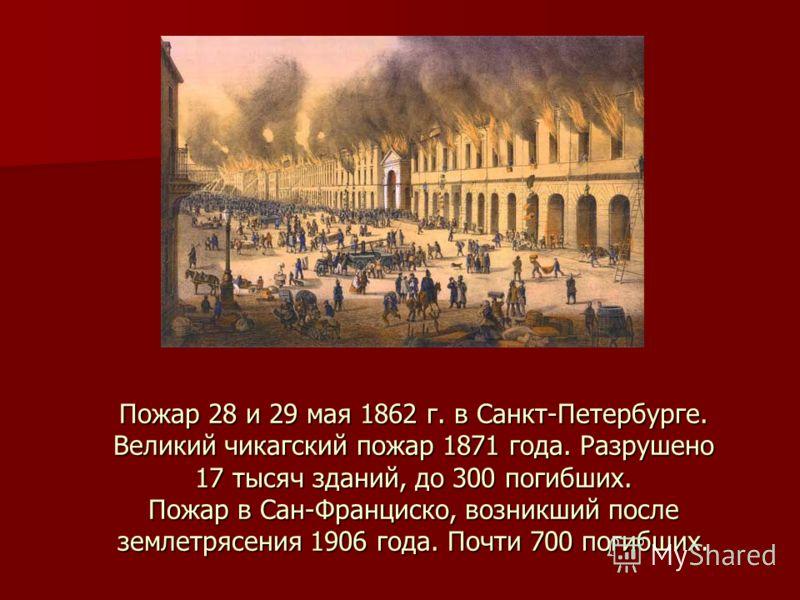 Пожар 28 и 29 мая 1862 г. в Санкт-Петербурге. Великий чикагский пожар 1871 года. Разрушено 17 тысяч зданий, до 300 погибших. Пожар в Сан-Франциско, возникший после землетрясения 1906 года. Почти 700 погибших.