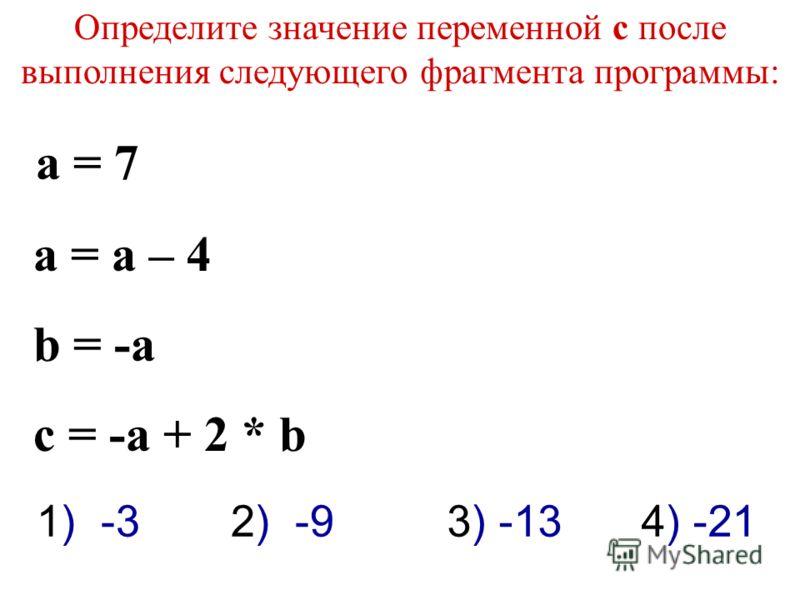 Определите значение переменной c после выполнения следующего фрагмента программы: a = 7 a = a – 4 b = -a c = -a + 2 * b 3) -131) -32) -94) -21