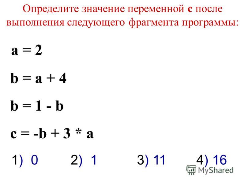 Определите значение переменной c после выполнения следующего фрагмента программы: a = 2 b = a + 4 b = 1 - b c = -b + 3 * a 3) 111) 02) 14) 16