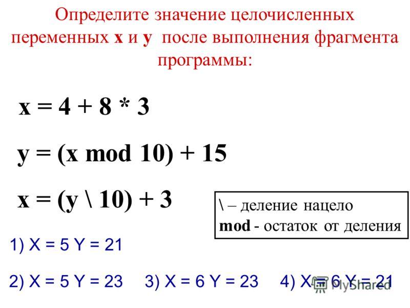 Определите значение целочисленных переменных x и y после выполнения фрагмента программы: x = 4 + 8 * 3 y = (x mod 10) + 15 x = (y \ 10) + 3 1) X = 5 Y = 21 \ – деление нацело mod - остаток от деления 2) X = 5 Y = 233) X = 6 Y = 234) X = 6 Y = 21