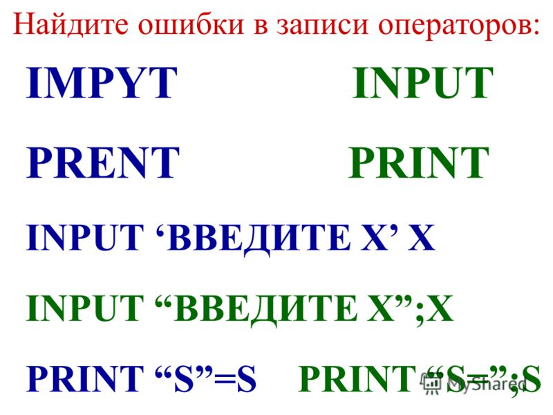 Найдите ошибки в записи операторов: IMPYTINPUT PRENTPRINT INPUT ВВЕДИТЕ Х Х INPUT ВВЕДИТЕ Х;Х PRINT S=SPRINT S=;S